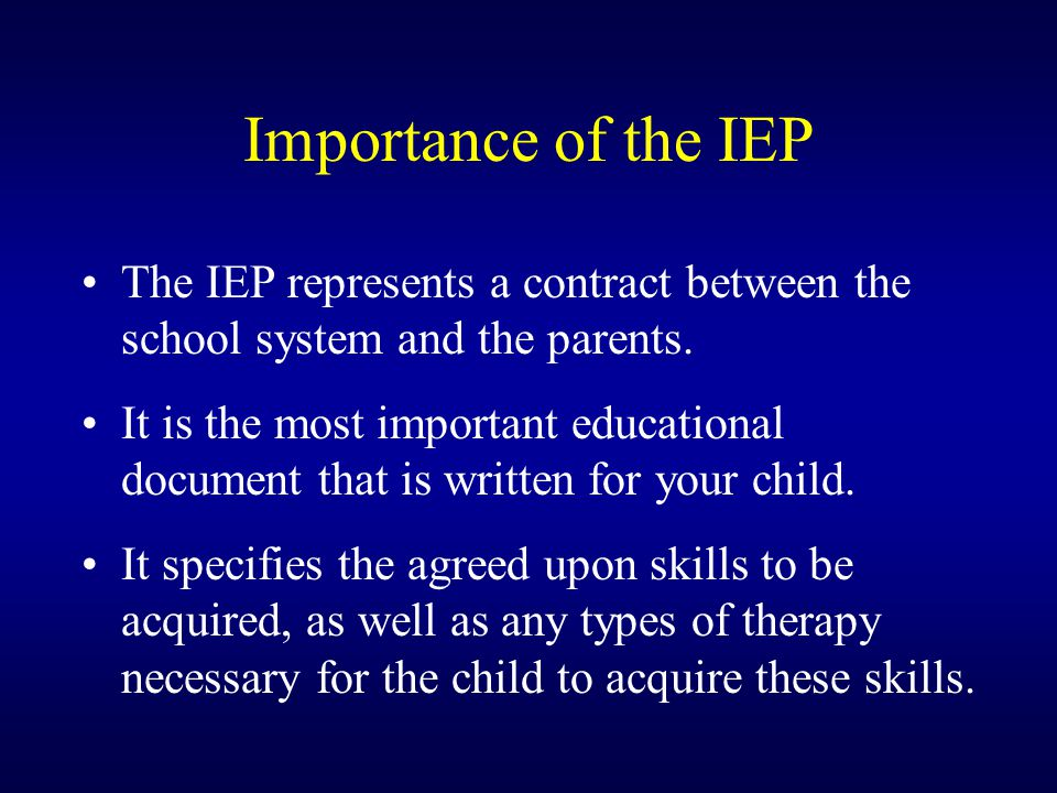 Importance of the IEP The IEP represents a contract between the school system and the parents.