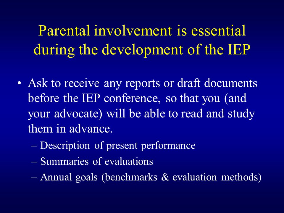 Parental involvement is essential during the development of the IEP Ask to receive any reports or draft documents before the IEP conference, so that you (and your advocate) will be able to read and study them in advance.