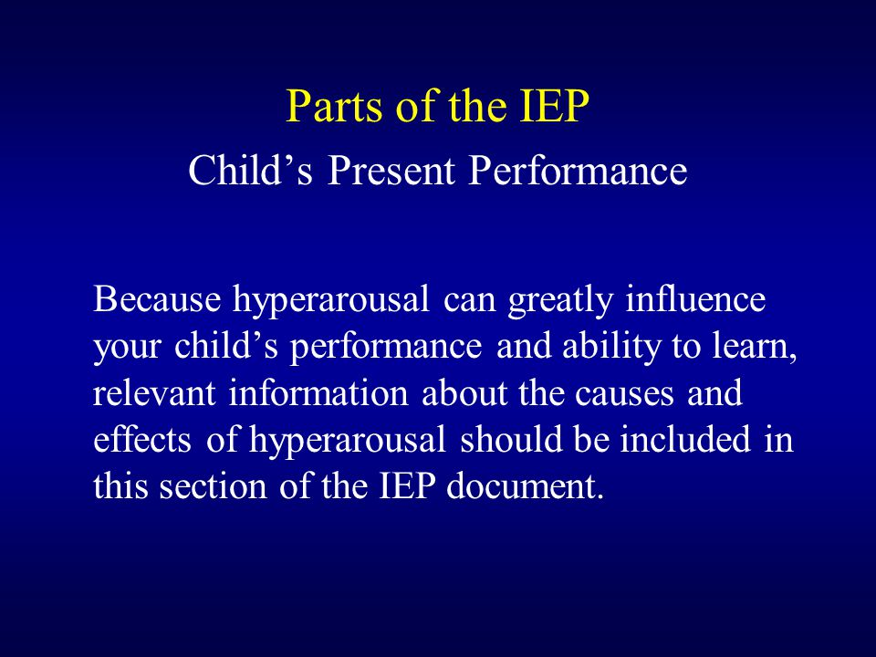 Parts of the IEP Child's Present Performance Because hyperarousal can greatly influence your child's performance and ability to learn, relevant information about the causes and effects of hyperarousal should be included in this section of the IEP document.