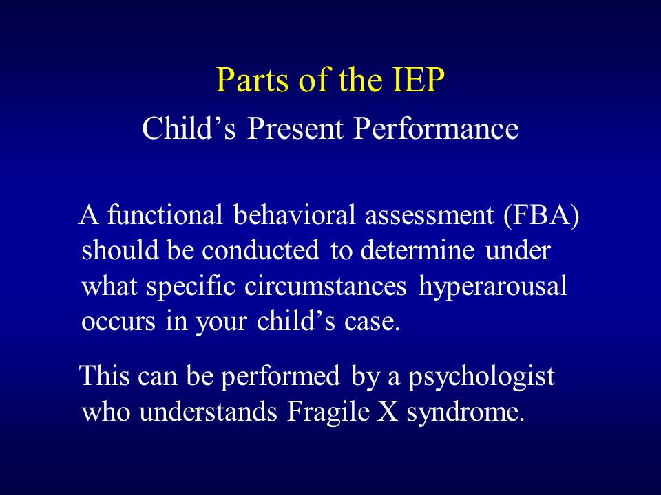 Parts of the IEP Child's Present Performance A functional behavioral assessment (FBA) should be conducted to determine under what specific circumstances hyperarousal occurs in your child's case.