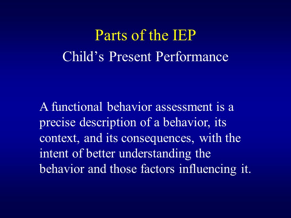 Parts of the IEP Child's Present Performance A functional behavior assessment is a precise description of a behavior, its context, and its consequence