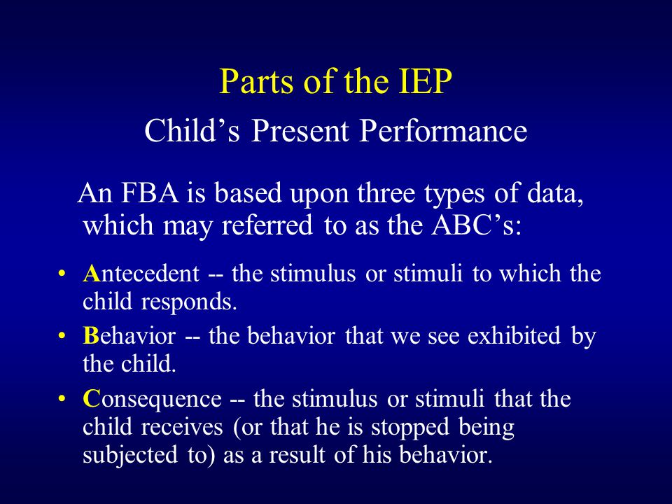 Parts of the IEP Child's Present Performance An FBA is based upon three types of data, which may referred to as the ABC's: Antecedent -- the stimulus or stimuli to which the child responds.