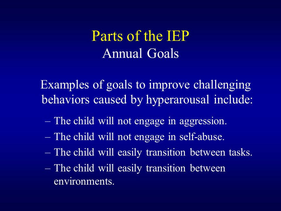 Parts of the IEP Annual Goals Examples of goals to improve challenging behaviors caused by hyperarousal include: –The child will not engage in aggress
