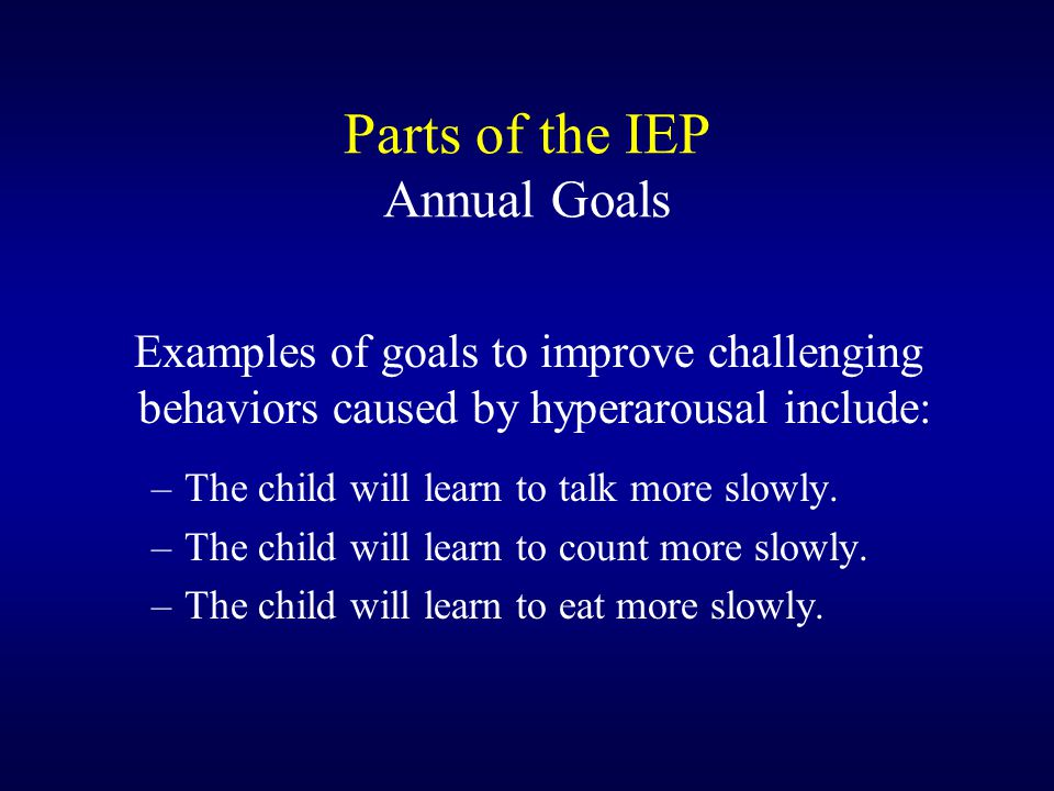 Parts of the IEP Annual Goals Examples of goals to improve challenging behaviors caused by hyperarousal include: –The child will learn to talk more slowly.