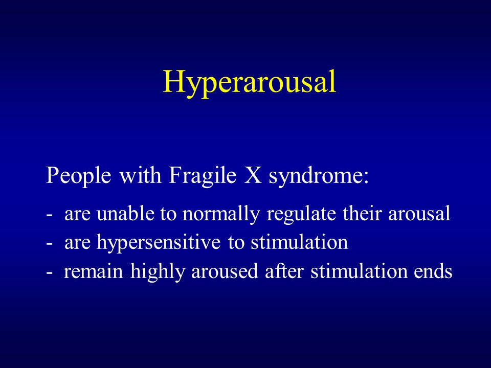 Hyperarousal People with Fragile X syndrome: -are unable to normally regulate their arousal -are hypersensitive to stimulation - remain highly aroused after stimulation ends