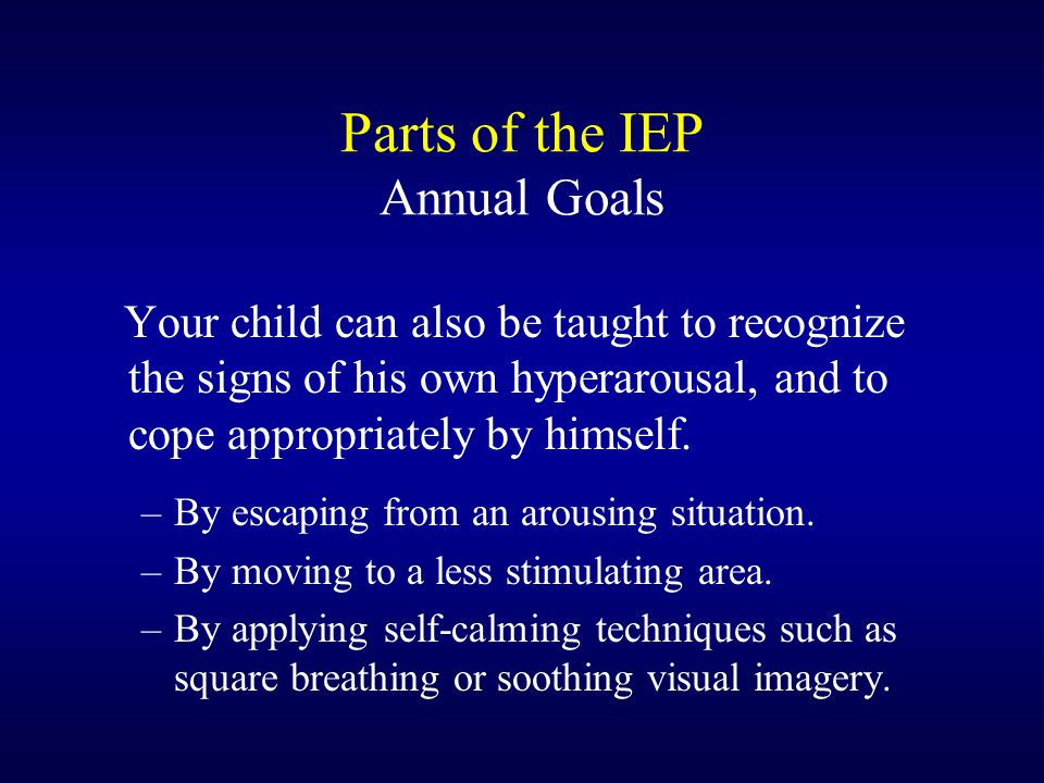 Parts of the IEP Annual Goals Your child can also be taught to recognize the signs of his own hyperarousal, and to cope appropriately by himself.