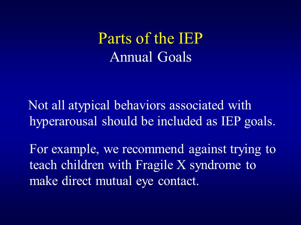 Parts of the IEP Annual Goals Not all atypical behaviors associated with hyperarousal should be included as IEP goals. For example, we recommend again