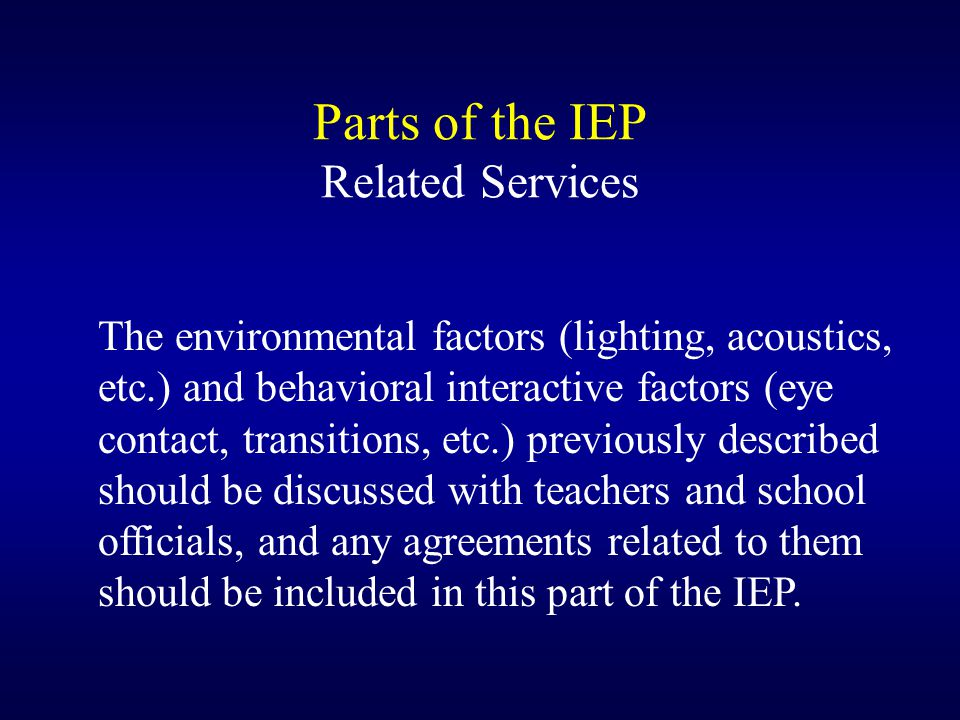 Parts of the IEP Related Services The environmental factors (lighting, acoustics, etc.) and behavioral interactive factors (eye contact, transitions, etc.) previously described should be discussed with teachers and school officials, and any agreements related to them should be included in this part of the IEP.
