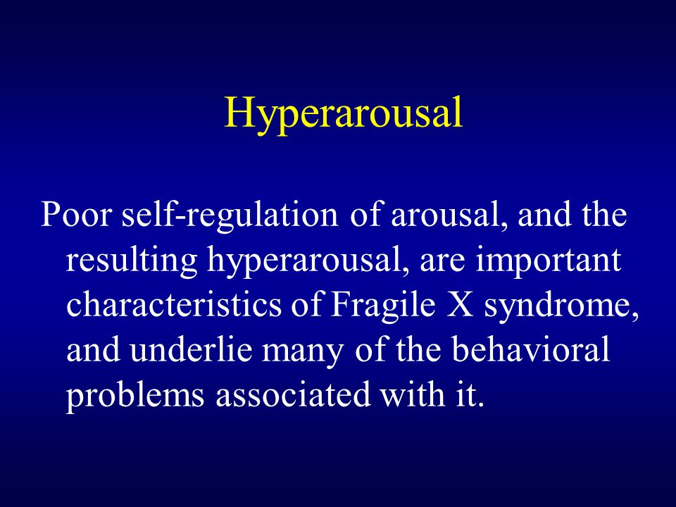 Hyperarousal Poor self-regulation of arousal, and the resulting hyperarousal, are important characteristics of Fragile X syndrome, and underlie many of the behavioral problems associated with it.