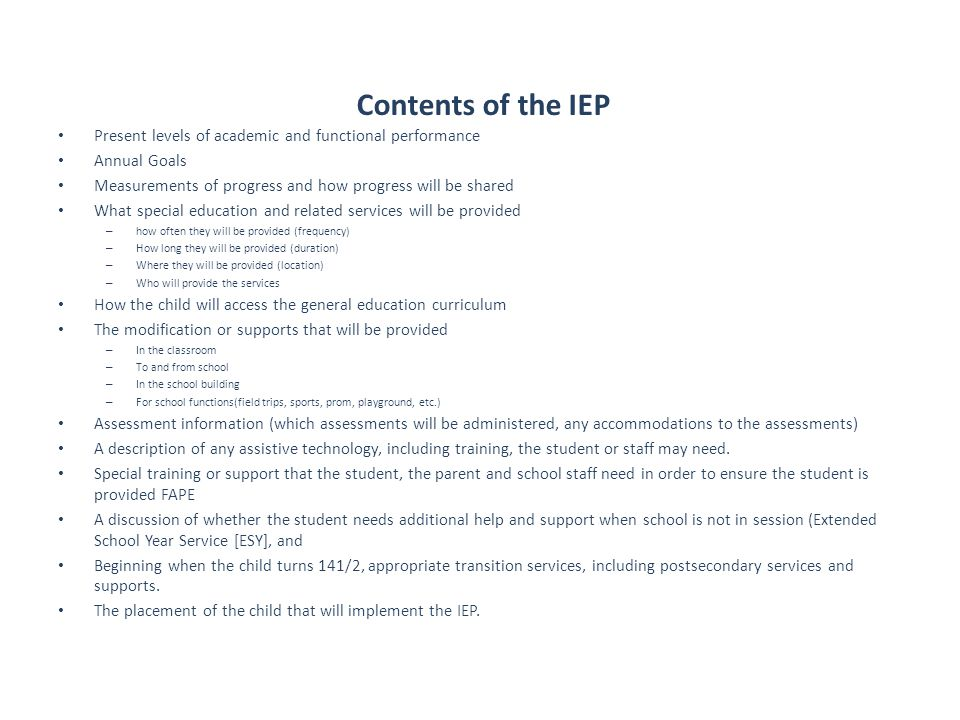 Contents of the IEP Present levels of academic and functional performance Annual Goals Measurements of progress and how progress will be shared What special education and related services will be provided – how often they will be provided (frequency) – How long they will be provided (duration) – Where they will be provided (location) – Who will provide the services How the child will access the general education curriculum The modification or supports that will be provided – In the classroom – To and from school – In the school building – For school functions(field trips, sports, prom, playground, etc.) Assessment information (which assessments will be administered, any accommodations to the assessments) A description of any assistive technology, including training, the student or staff may need.