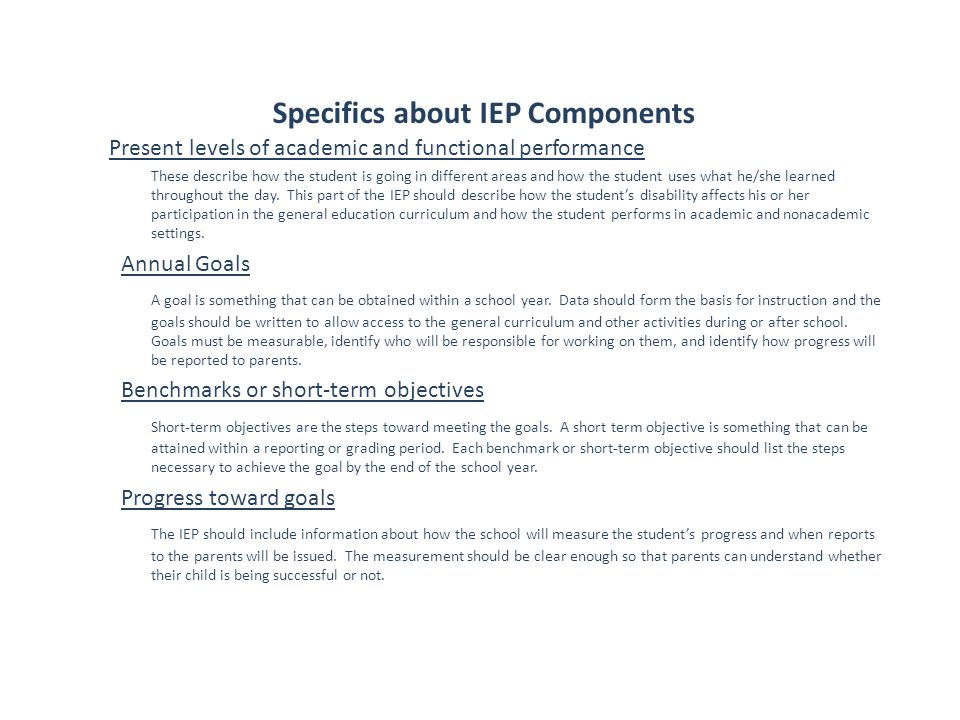 Specifics about IEP Components Present levels of academic and functional performance These describe how the student is going in different areas and ho
