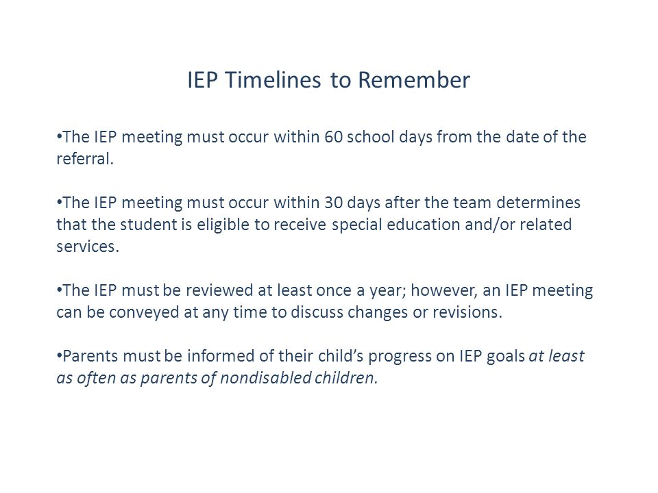 IEP Timelines to Remember The IEP meeting must occur within 60 school days from the date of the referral. The IEP meeting must occur within 30 days af