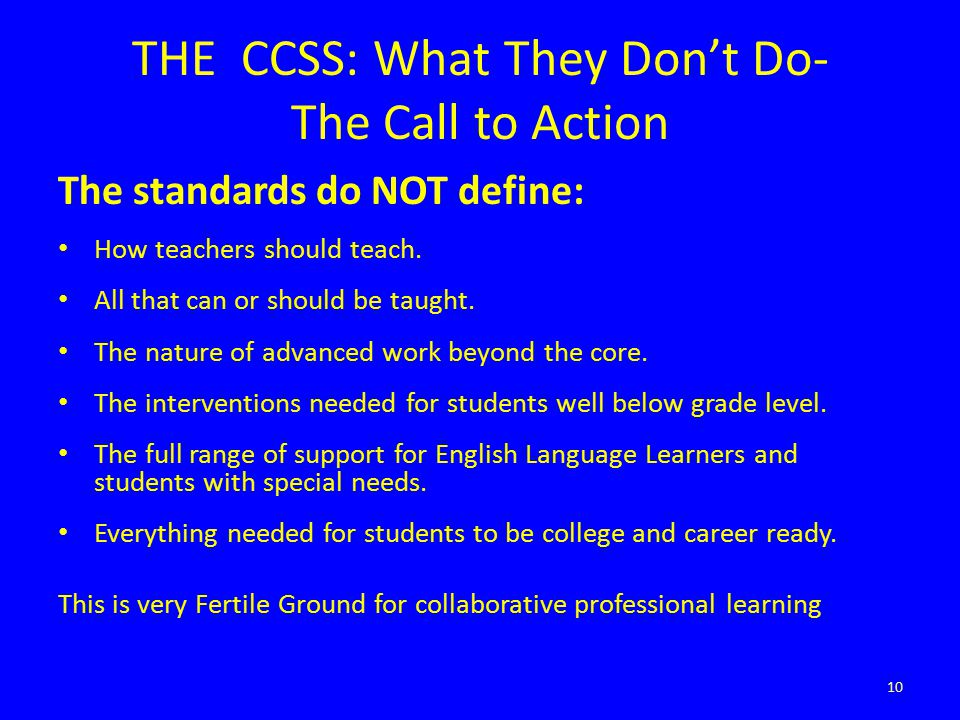 THE CCSS: What They Don't Do- The Call to Action The standards do NOT define: How teachers should teach.