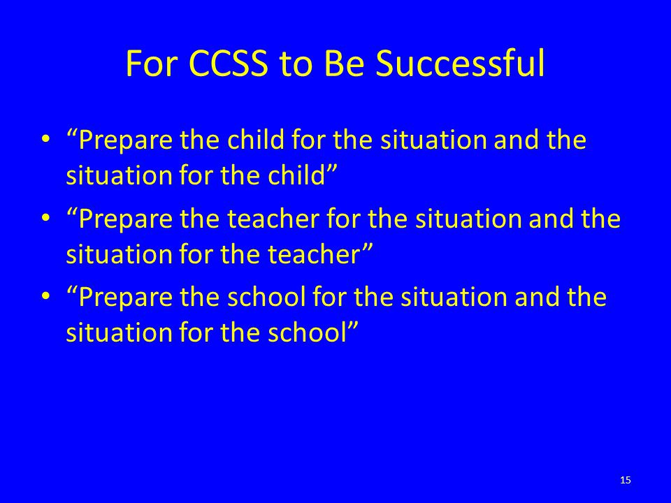 For CCSS to Be Successful Prepare the child for the situation and the situation for the child Prepare the teacher for the situation and the situation for the teacher Prepare the school for the situation and the situation for the school 15