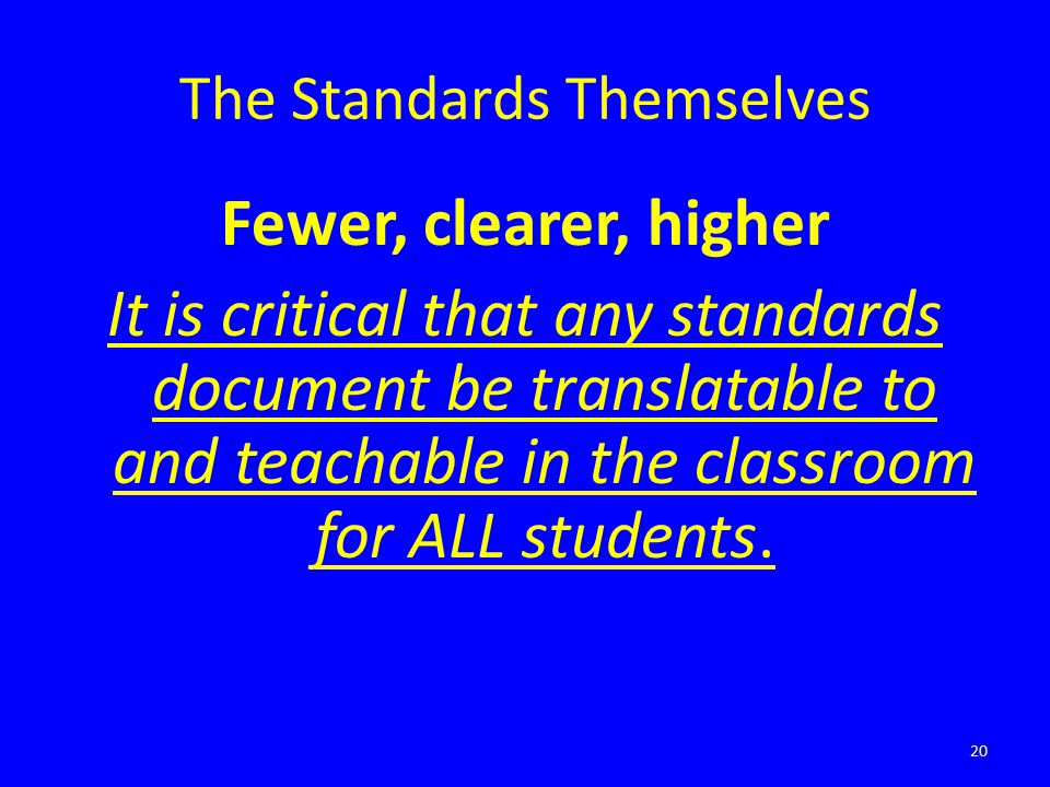 The Standards Themselves Fewer, clearer, higher It is critical that any standards document be translatable to and teachable in the classroom for ALL s