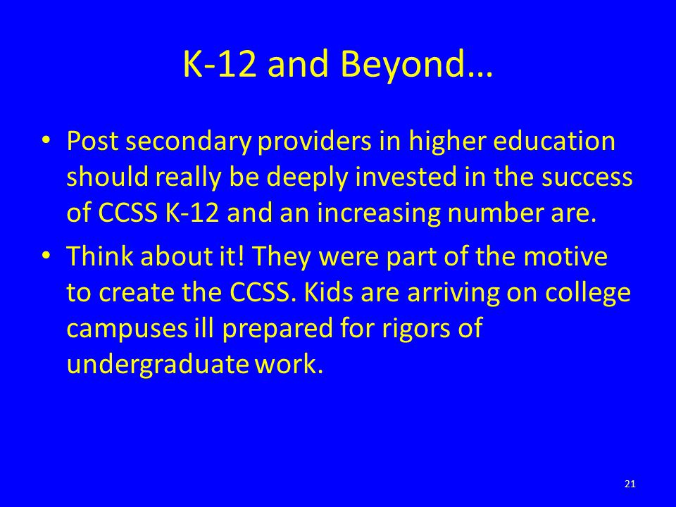 K-12 and Beyond… Post secondary providers in higher education should really be deeply invested in the success of CCSS K-12 and an increasing number are.