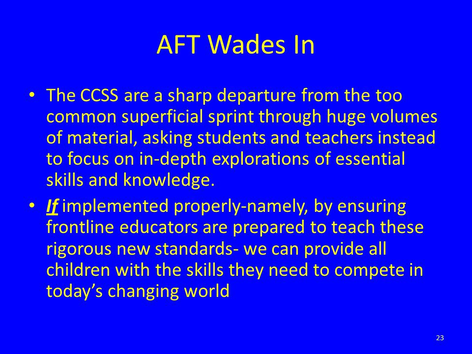 AFT Wades In The CCSS are a sharp departure from the too common superficial sprint through huge volumes of material, asking students and teachers inst