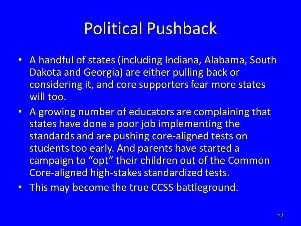 Political Pushback A handful of states (including Indiana, Alabama, South Dakota and Georgia) are either pulling back or considering it, and core supporters fear more states will too.