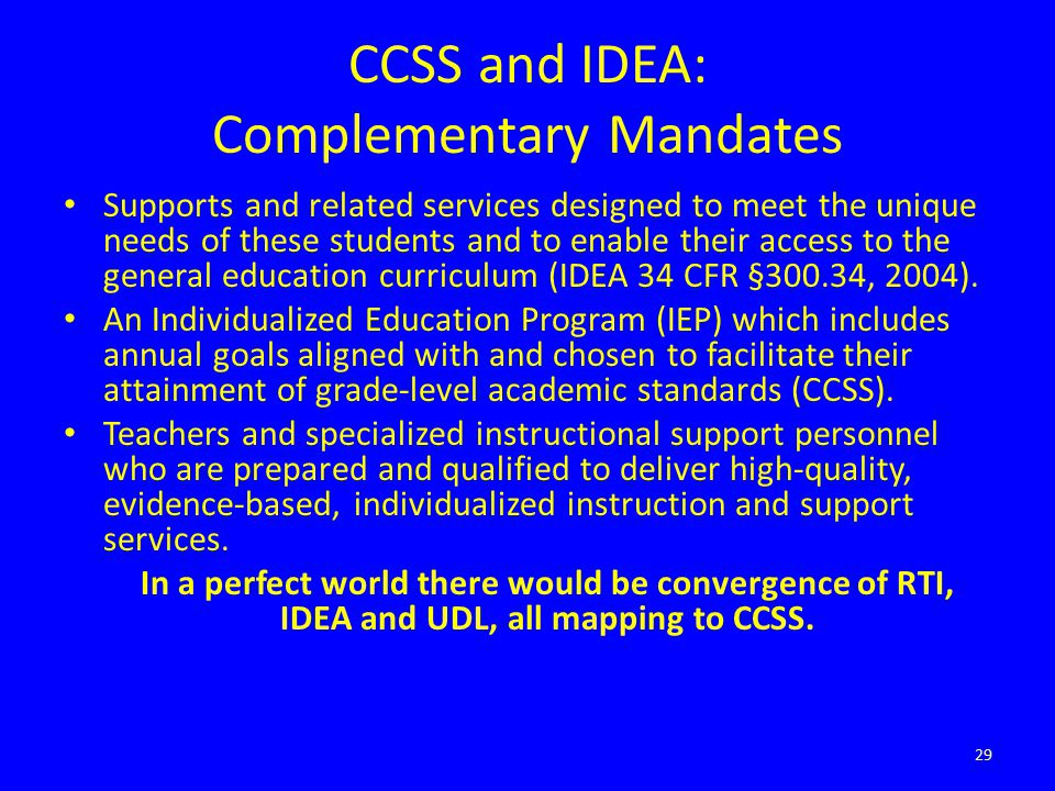 CCSS and IDEA: Complementary Mandates Supports and related services designed to meet the unique needs of these students and to enable their access to the general education curriculum (IDEA 34 CFR §300.34, 2004).