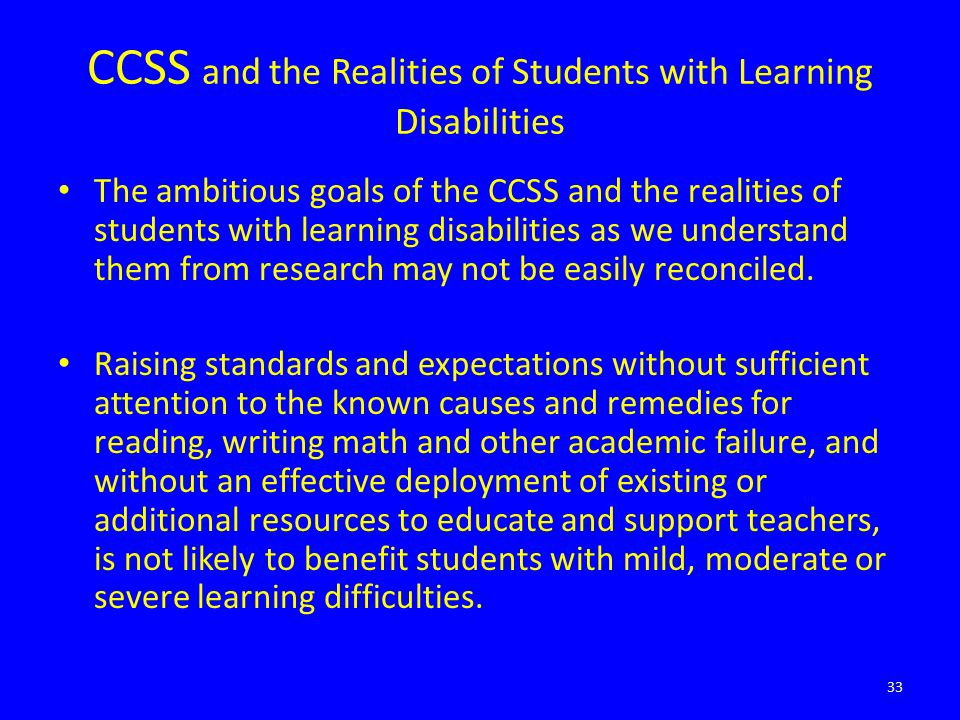 CCSS and the Realities of Students with Learning Disabilities The ambitious goals of the CCSS and the realities of students with learning disabilities as we understand them from research may not be easily reconciled.