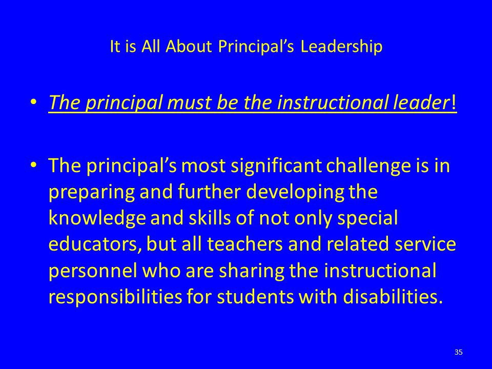 It is All About Principal's Leadership The principal must be the instructional leader! The principal's most significant challenge is in preparing and