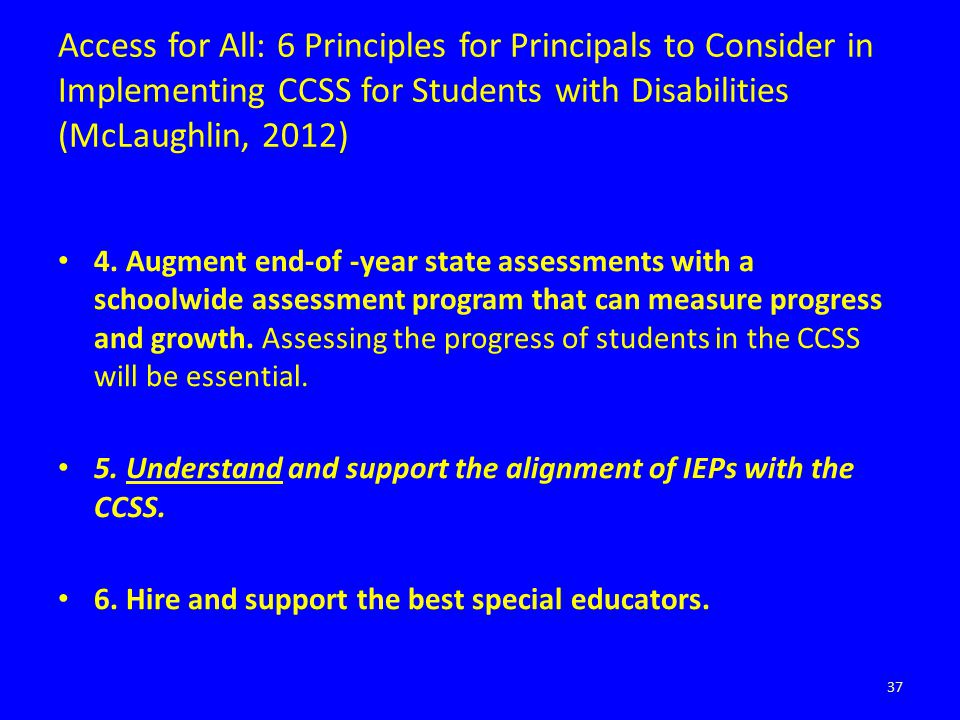 Access for All: 6 Principles for Principals to Consider in Implementing CCSS for Students with Disabilities (McLaughlin, 2012) 4. Augment end-of -year