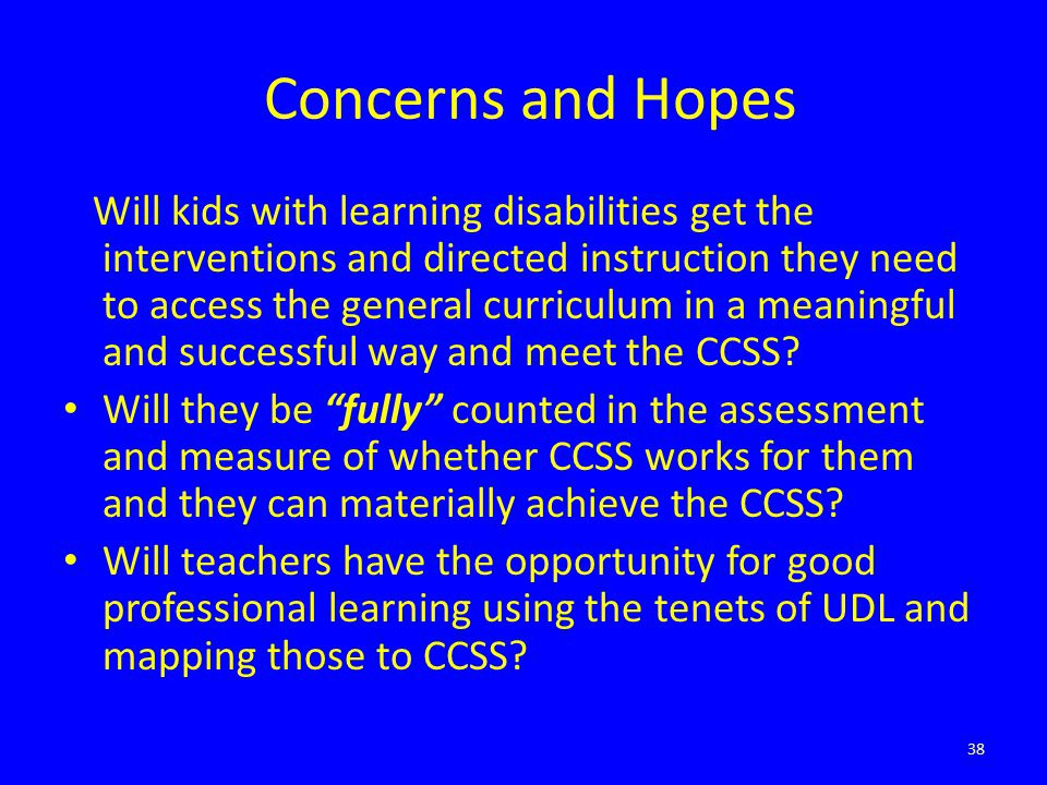 Concerns and Hopes Will kids with learning disabilities get the interventions and directed instruction they need to access the general curriculum in a meaningful and successful way and meet the CCSS.