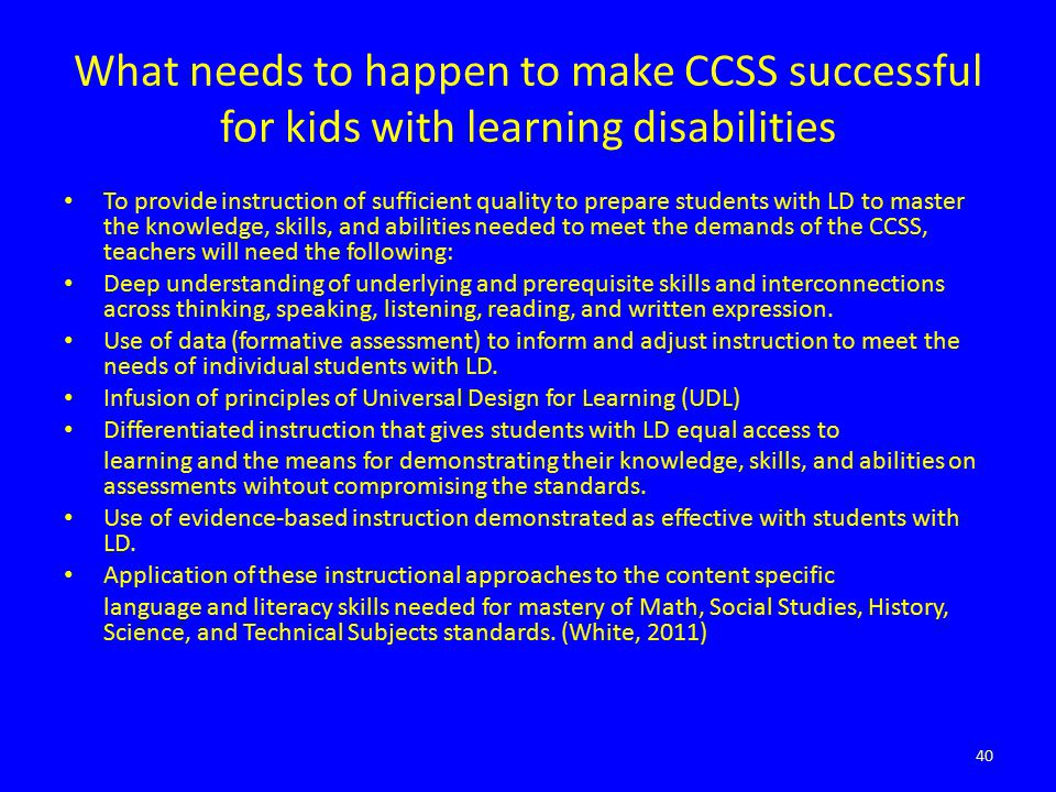 What needs to happen to make CCSS successful for kids with learning disabilities To provide instruction of sufficient quality to prepare students with LD to master the knowledge, skills, and abilities needed to meet the demands of the CCSS, teachers will need the following: Deep understanding of underlying and prerequisite skills and interconnections across thinking, speaking, listening, reading, and written expression.