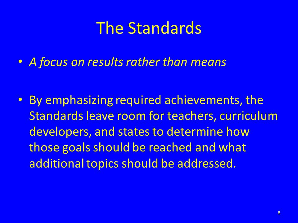 The Standards A focus on results rather than means By emphasizing required achievements, the Standards leave room for teachers, curriculum developers, and states to determine how those goals should be reached and what additional topics should be addressed.