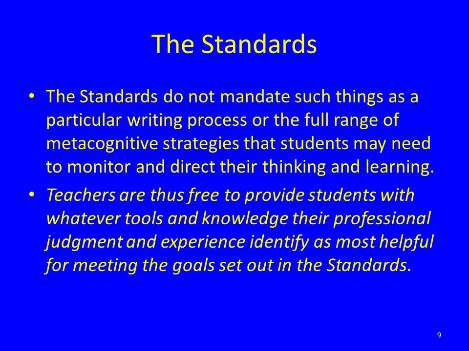 The Standards The Standards do not mandate such things as a particular writing process or the full range of metacognitive strategies that students may
