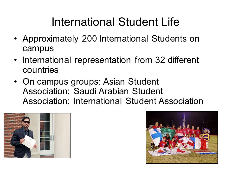International Student Life Approximately 200 International Students on campus International representation from 32 different countries On campus group