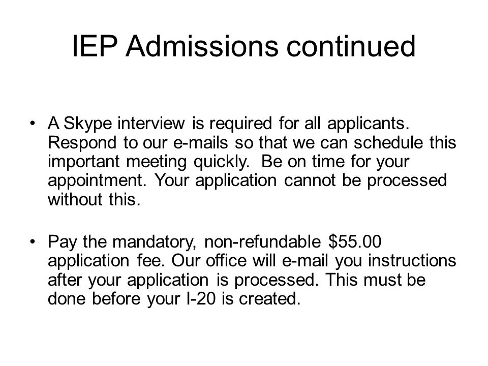 IEP Admissions continued A Skype interview is required for all applicants. Respond to our e-mails so that we can schedule this important meeting quick