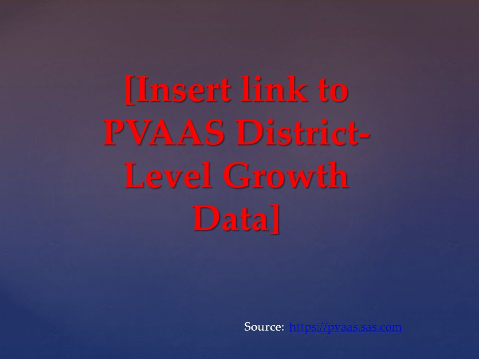 [Insert link to PVAAS District- Level Growth Data] Source: https://pvaas.sas.comhttps://pvaas.sas.com