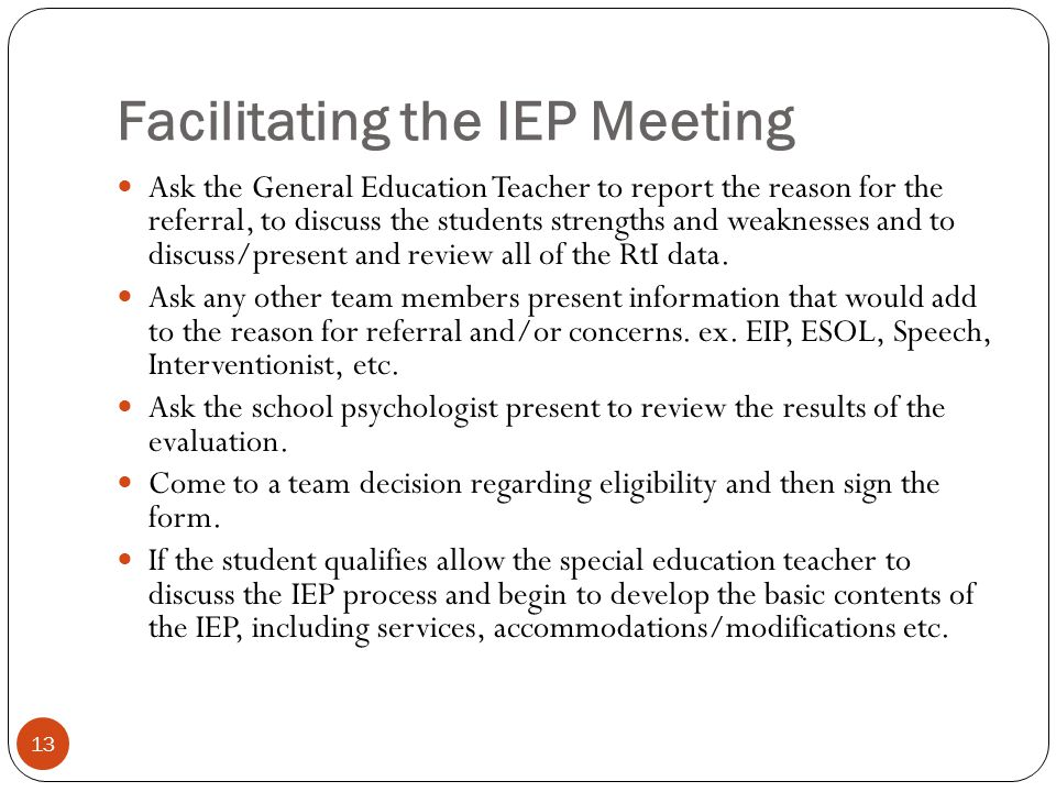 Facilitating the IEP Meeting 13 Ask the General Education Teacher to report the reason for the referral, to discuss the students strengths and weaknes