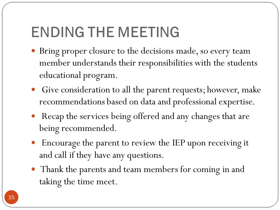 ENDING THE MEETING Bring proper closure to the decisions made, so every team member understands their responsibilities with the students educational p