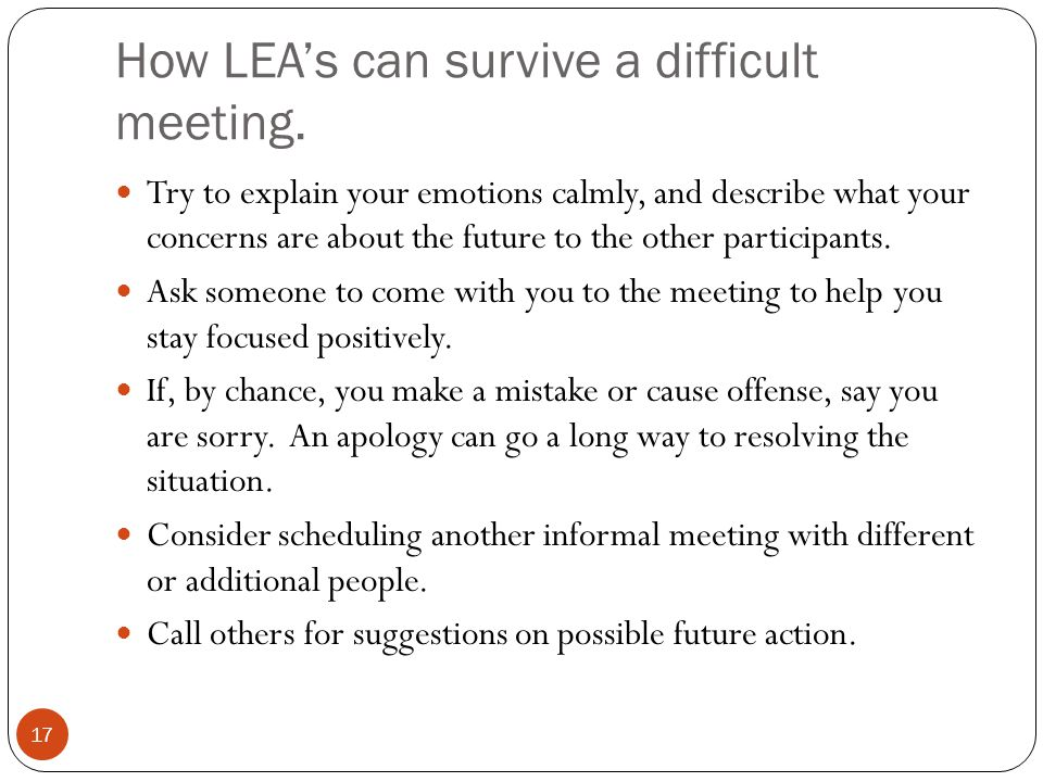 How LEA's can survive a difficult meeting. 17 Try to explain your emotions calmly, and describe what your concerns are about the future to the other p