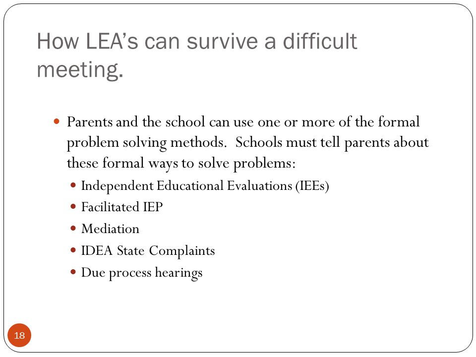 How LEA's can survive a difficult meeting. 18 Parents and the school can use one or more of the formal problem solving methods. Schools must tell pare