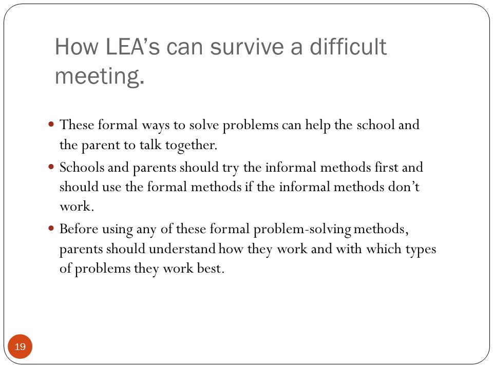 How LEA's can survive a difficult meeting. 19 These formal ways to solve problems can help the school and the parent to talk together. Schools and par