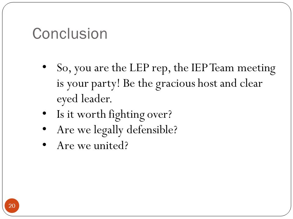 Conclusion 20 So, you are the LEP rep, the IEP Team meeting is your party! Be the gracious host and clear eyed leader. Is it worth fighting over? Are