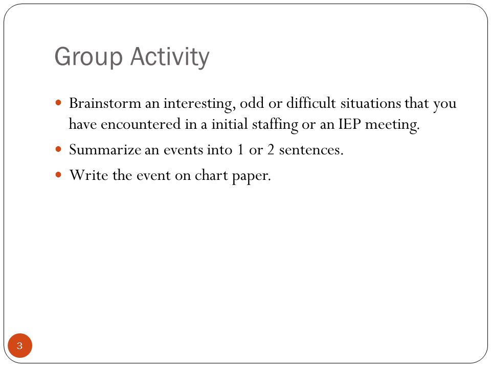 Group Activity 3 Brainstorm an interesting, odd or difficult situations that you have encountered in a initial staffing or an IEP meeting. Summarize a