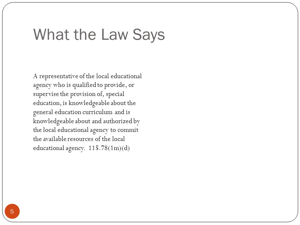 What the Law Says 5 A representative of the local educational agency who is qualified to provide, or supervise the provision of, special education, is