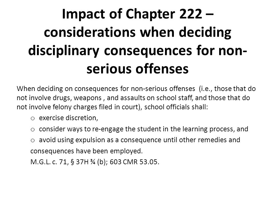 Impact of Chapter 222 – considerations when deciding disciplinary consequences for non- serious offenses When deciding on consequences for non-serious offenses (i.e., those that do not involve drugs, weapons, and assaults on school staff, and those that do not involve felony charges filed in court), school officials shall: o exercise discretion, o consider ways to re‐engage the student in the learning process, and o avoid using expulsion as a consequence until other remedies and consequences have been employed.