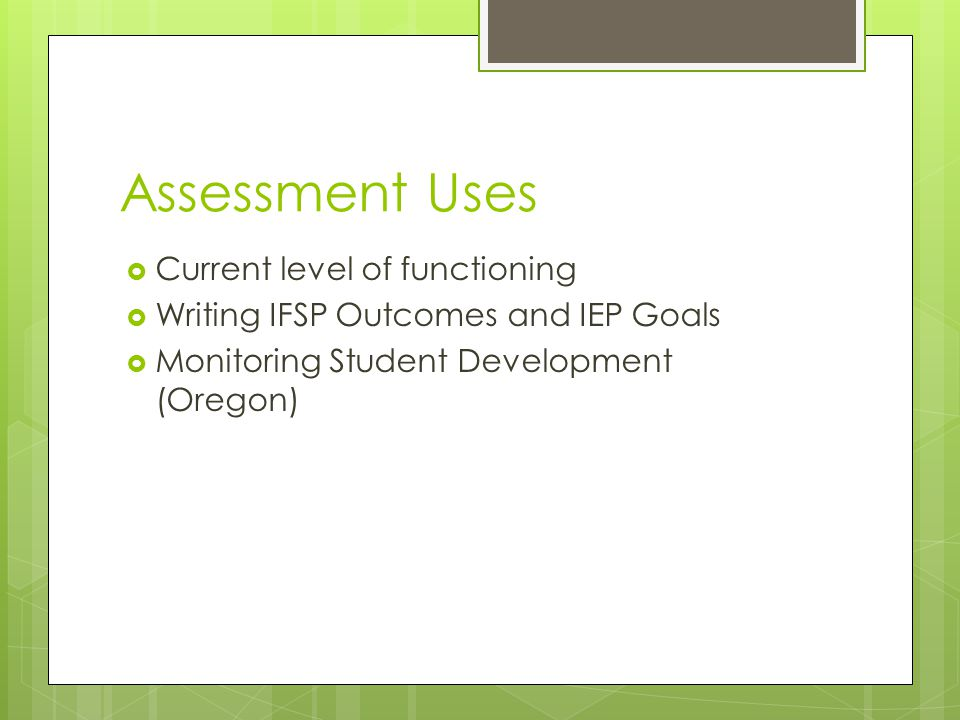 Assessment Uses  Current level of functioning  Writing IFSP Outcomes and IEP Goals  Monitoring Student Development (Oregon)