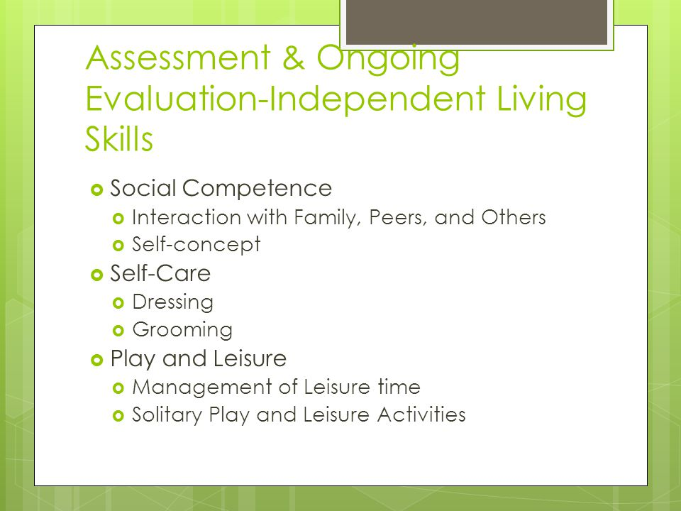 Assessment & Ongoing Evaluation-Independent Living Skills  Social Competence  Interaction with Family, Peers, and Others  Self-concept  Self-Care  Dressing  Grooming  Play and Leisure  Management of Leisure time  Solitary Play and Leisure Activities
