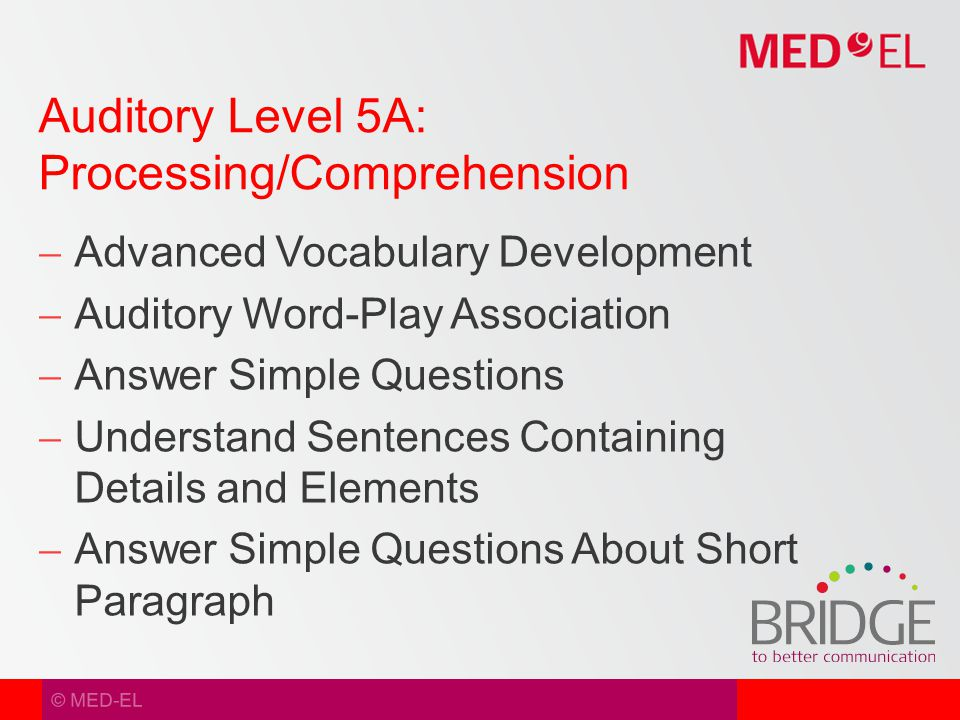 © MED-EL  Advanced Vocabulary Development  Auditory Word-Play Association  Answer Simple Questions  Understand Sentences Containing Details and Elements  Answer Simple Questions About Short Paragraph Auditory Level 5A: Processing/Comprehension