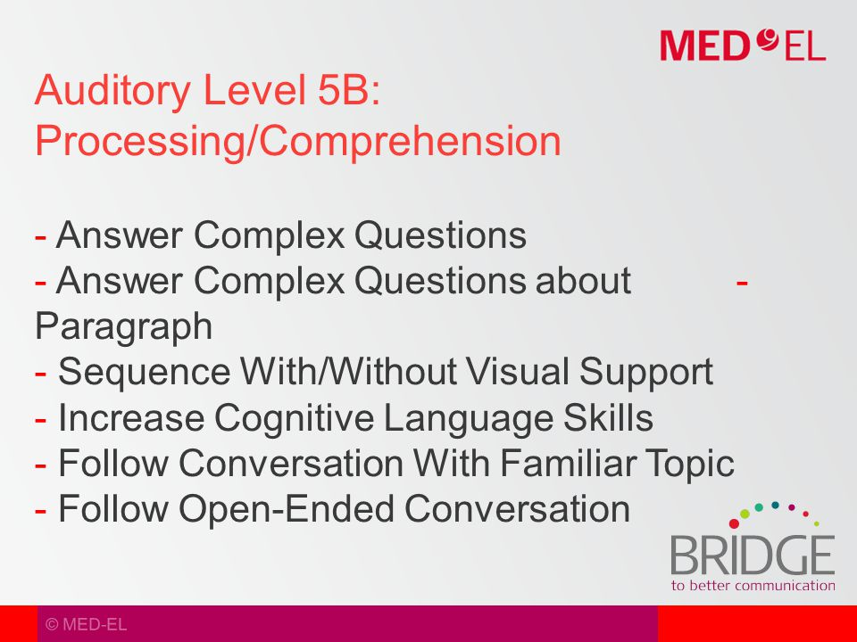 © MED-EL Auditory Level 5B: Processing/Comprehension - Answer Complex Questions - Answer Complex Questions about - Paragraph - Sequence With/Without Visual Support - Increase Cognitive Language Skills - Follow Conversation With Familiar Topic - Follow Open-Ended Conversation