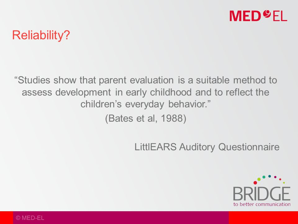 © MED-EL Studies show that parent evaluation is a suitable method to assess development in early childhood and to reflect the children's everyday behavior. (Bates et al, 1988) LittlEARS Auditory Questionnaire Reliability