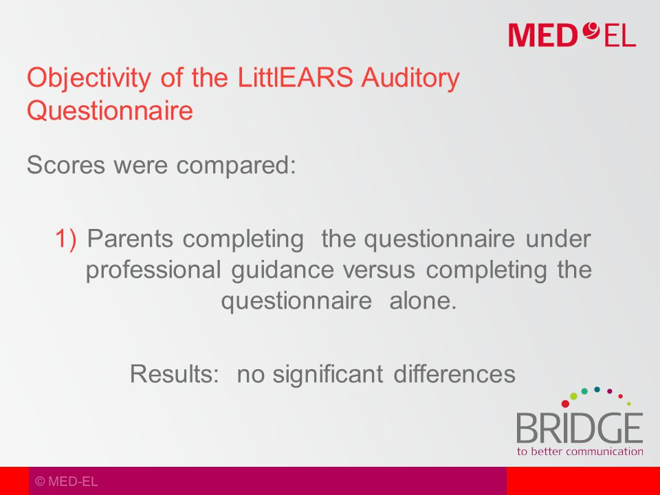 © MED-EL Scores were compared:  Parents completing the questionnaire under professional guidance versus completing the questionnaire alone.
