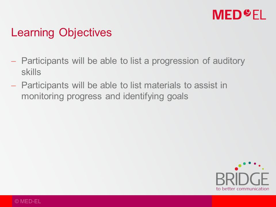 © MED-EL  Participants will be able to list a progression of auditory skills  Participants will be able to list materials to assist in monitoring progress and identifying goals Learning Objectives