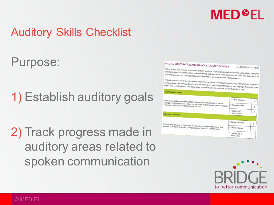 © MED-EL Purpose:  Establish auditory goals  Track progress made in auditory areas related to spoken communication Auditory Skills Checklist